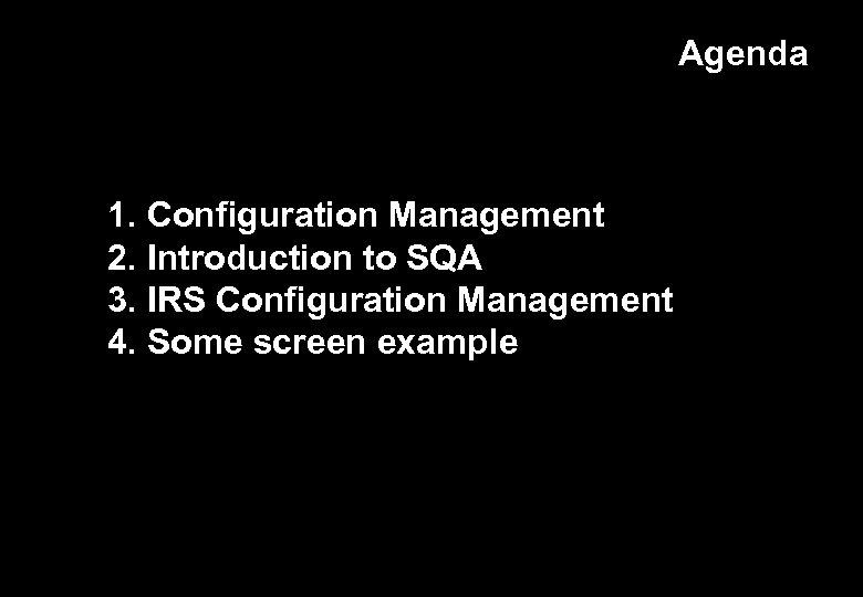 Agenda 1. Configuration Management 2. Introduction to SQA 3. IRS Configuration Management 4. Some
