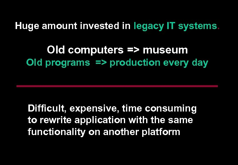 Huge amount invested in legacy IT systems. Old computers => museum Old programs =>