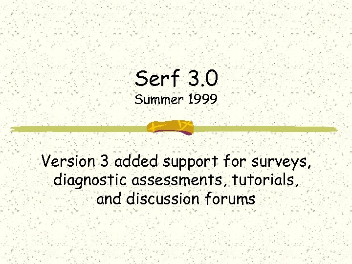 Serf 3. 0 Summer 1999 Version 3 added support for surveys, diagnostic assessments, tutorials,