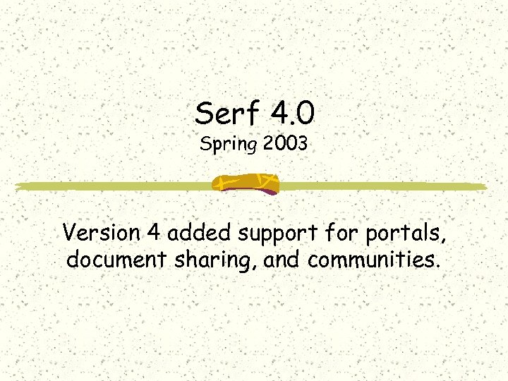 Serf 4. 0 Spring 2003 Version 4 added support for portals, document sharing, and