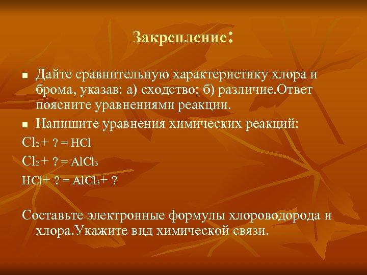 Закрепление: Дайте сравнительную характеристику хлора и брома, указав: а) сходство; б) различие. Ответ поясните