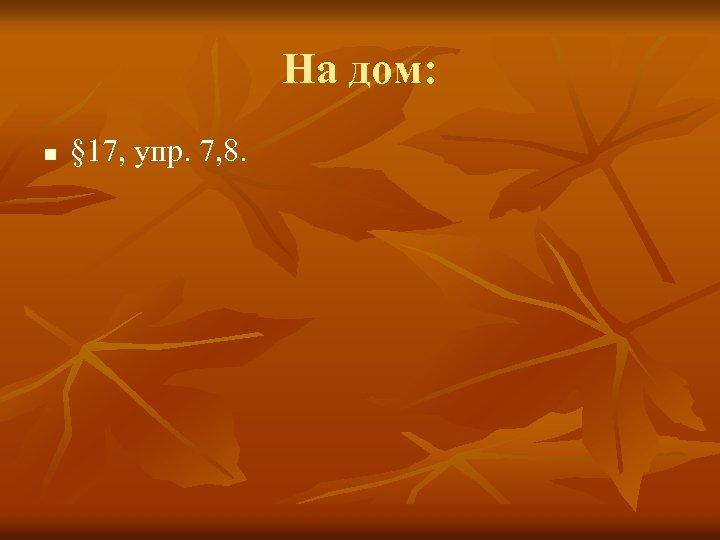 На дом: n § 17, упр. 7, 8.
