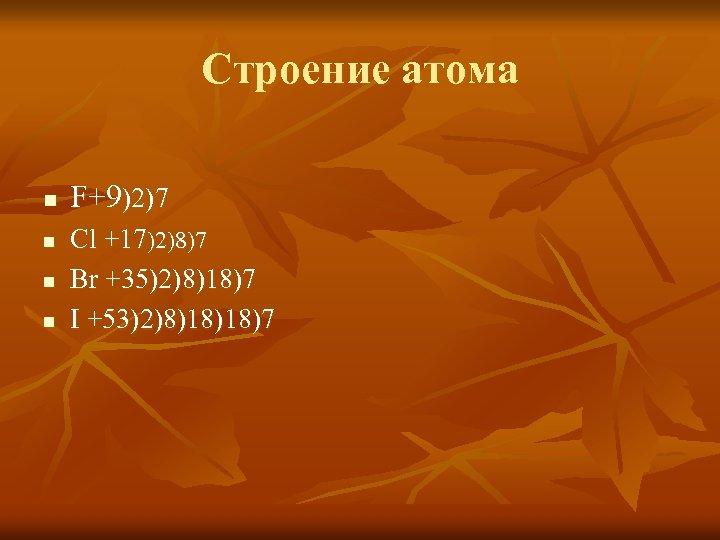 Строение атома n n F+9)2)7 Cl +17)2)8)7 Br +35)2)8)18)7 I +53)2)8)18)18)7