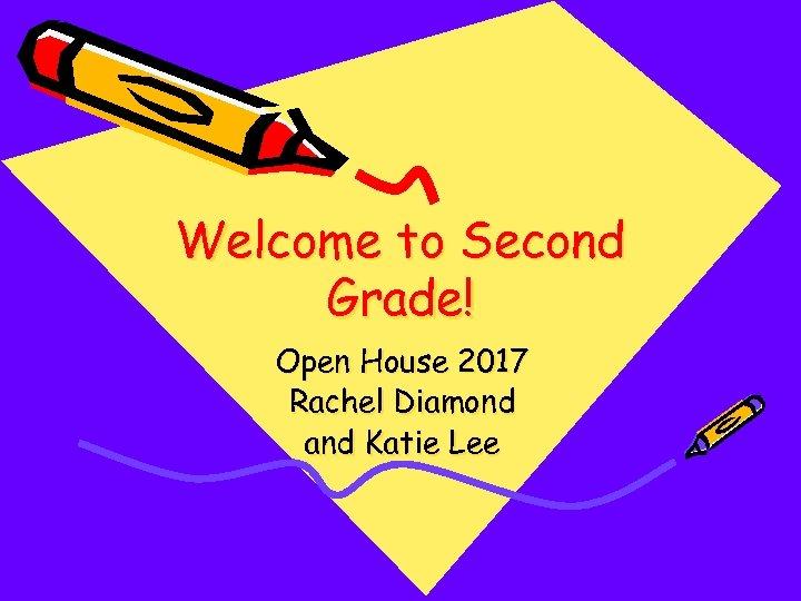 Welcome to Second Grade! Open House 2017 Rachel Diamond and Katie Lee
