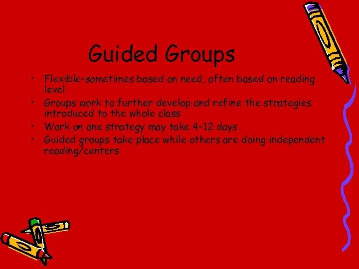 Guided Groups • Flexible-sometimes based on need, often based on reading level • Groups