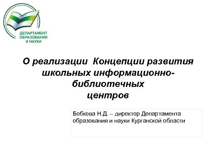 О реализации Концепции развития школьных информационнобиблиотечных центров Бобкова Н. Д. – директор Департамента образования