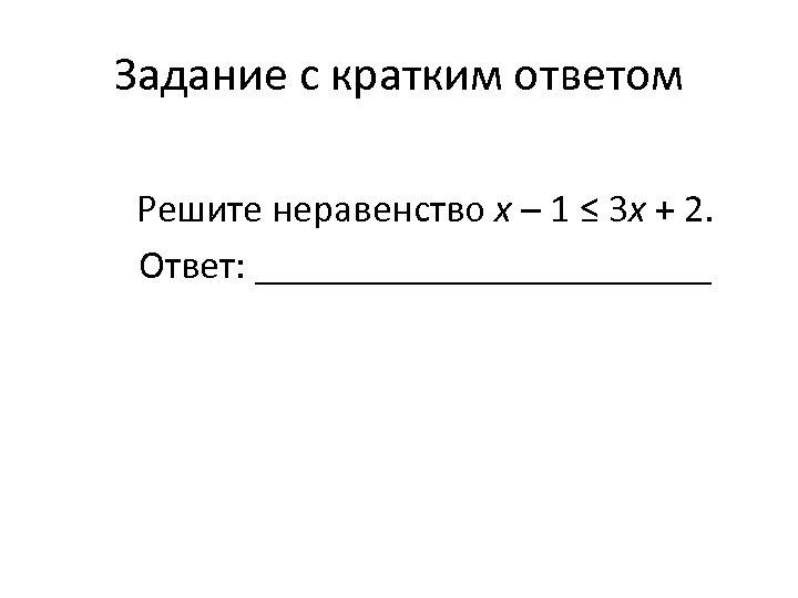 Задание с кратким ответом Решите неравенство х – 1 ≤ 3 х + 2.
