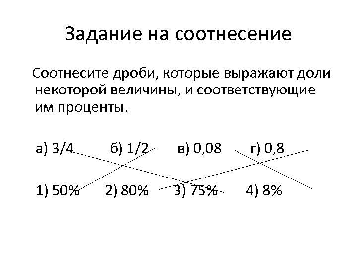 Задание на соотнесение Соотнесите дроби, которые выражают доли некоторой величины, и соответствующие им проценты.