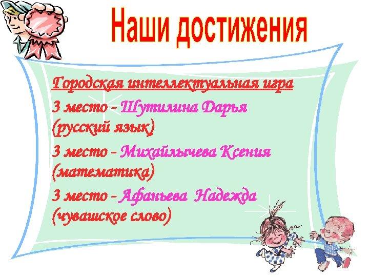 Городская интеллектуальная игра 3 место - Шутилина Дарья (русский язык) 3 место - Михайлычева