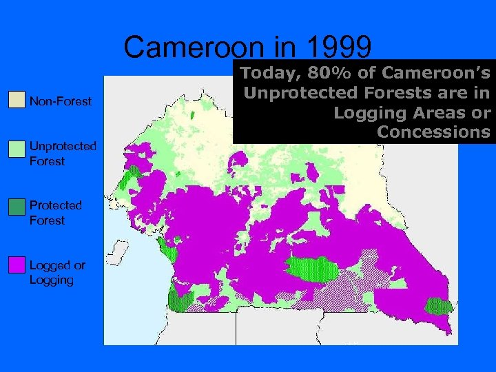 Cameroon in 1999 Non-Forest Unprotected Forest Protected Forest Logged or Logging Today, 80% of