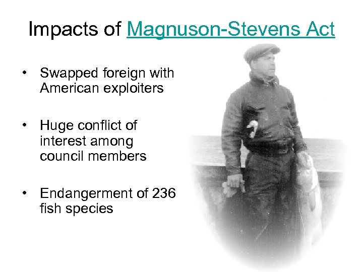 Impacts of Magnuson-Stevens Act • Swapped foreign with American exploiters • Huge conflict of