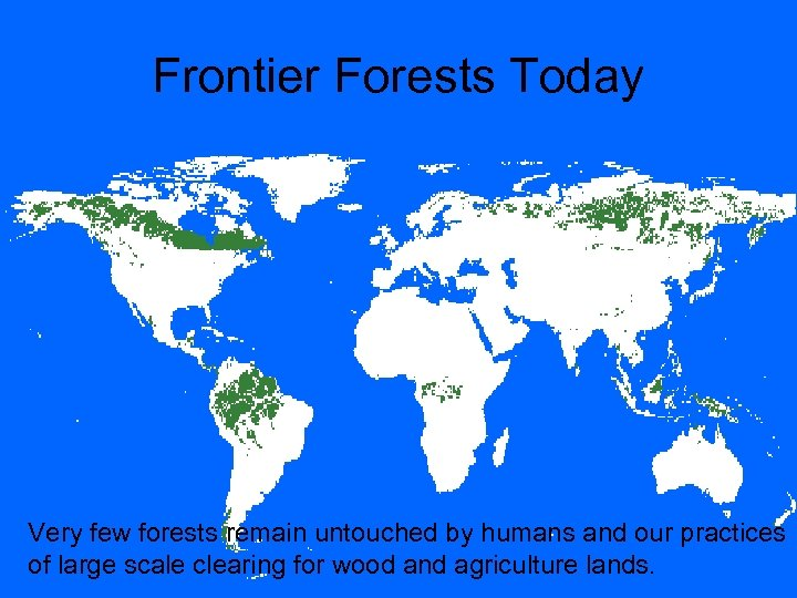 Frontier Forests Today Very few forests remain untouched by humans and our practices of