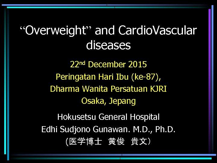 """Overweight"" and Cardio. Vascular diseases 22 nd December 2015 Peringatan Hari Ibu (ke-87), Dharma"
