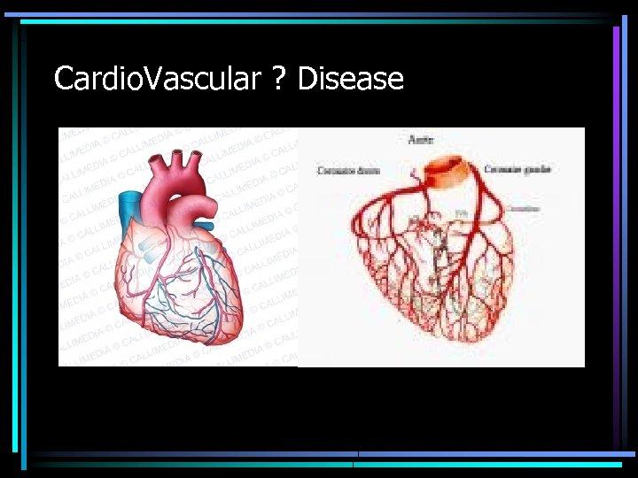 Cardio. Vascular ? Disease