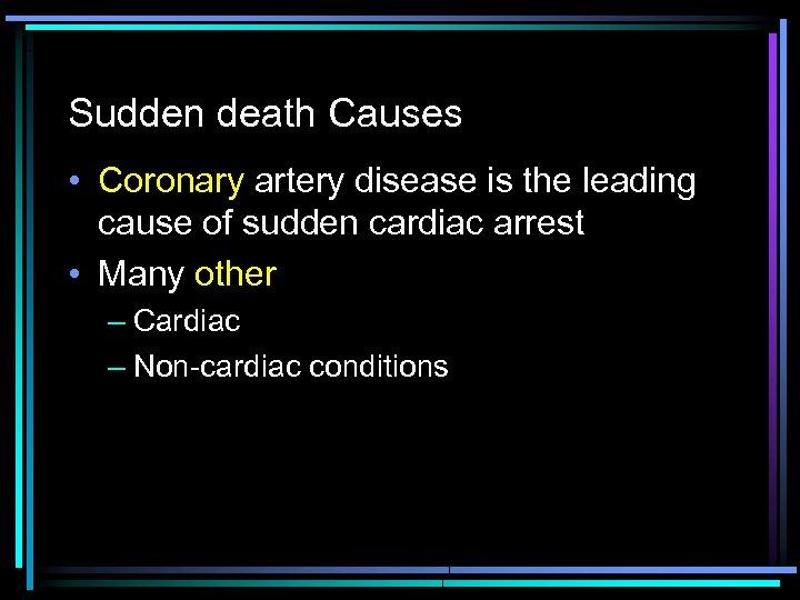 Sudden death Causes • Coronary artery disease is the leading cause of sudden cardiac