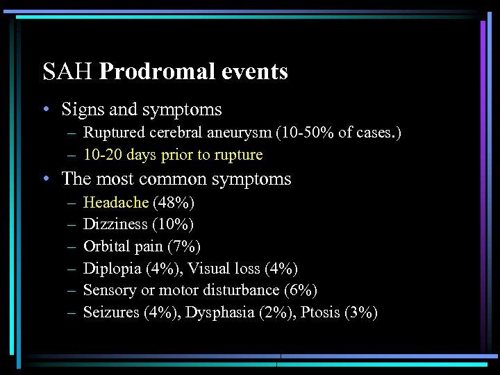 SAH Prodromal events • Signs and symptoms – Ruptured cerebral aneurysm (10 -50% of
