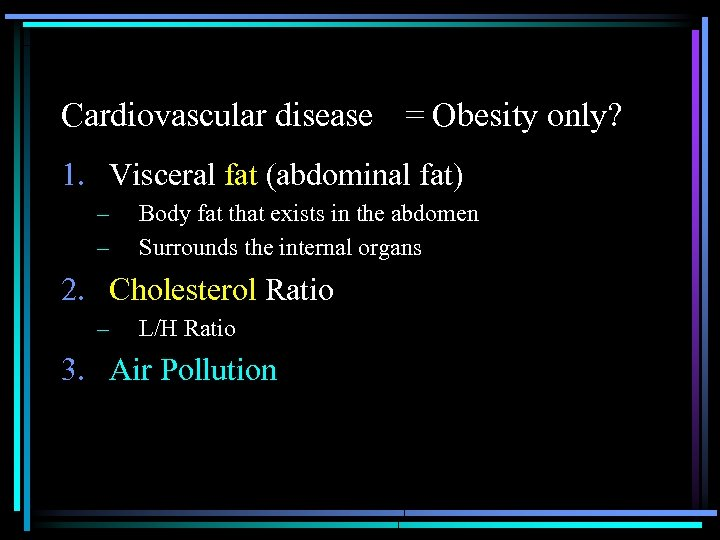 Cardiovascular disease  = Obesity only? 1. Visceral fat (abdominal fat) – – Body fat