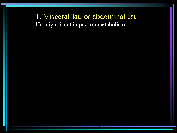 1. Visceral fat, or abdominal fat Has significant impact on metabolism