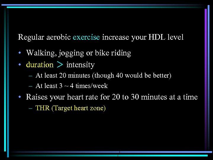 Regular aerobic exercise increase your HDL level • Walking, jogging or bike riding •