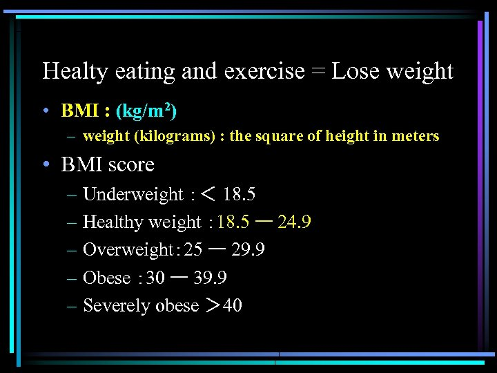 Healty eating and exercise = Lose weight • BMI : (kg/m 2) – weight