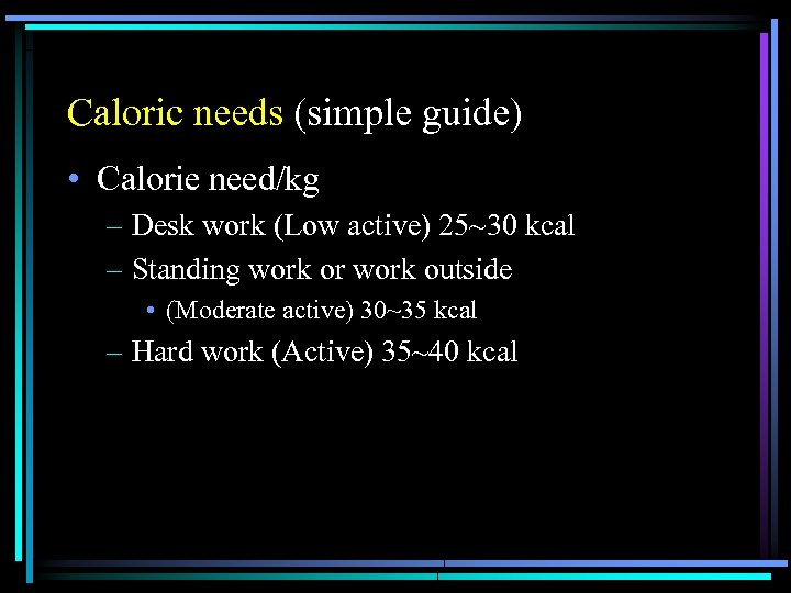 Caloric needs (simple guide) • Calorie need/kg – Desk work (Low active) 25~30 kcal