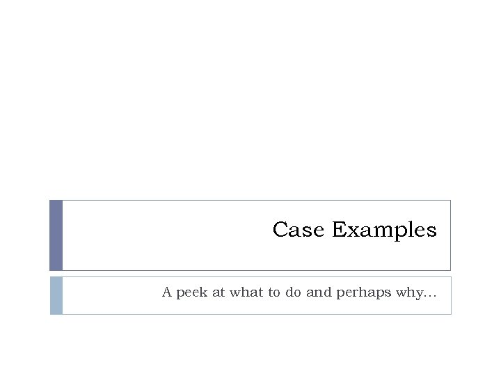 Case Examples A peek at what to do and perhaps why…