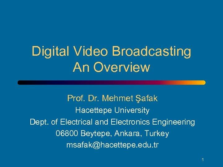 Digital Video Broadcasting An Overview Prof. Dr. Mehmet Şafak Hacettepe University Dept. of Electrical