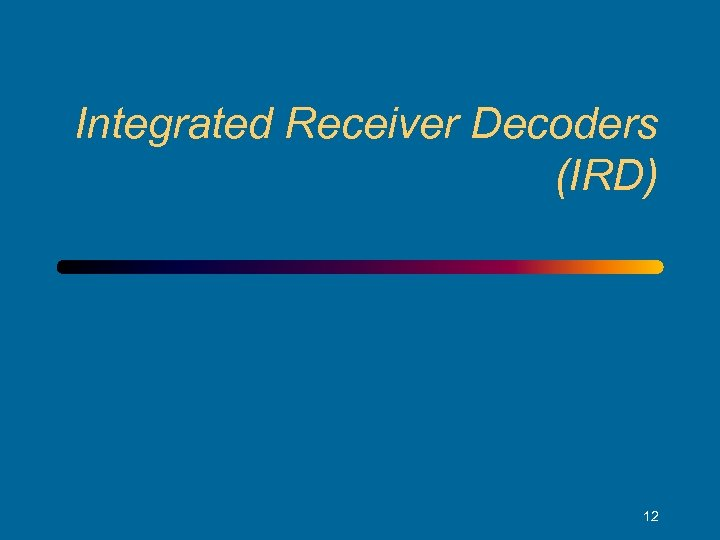 Integrated Receiver Decoders (IRD) 12