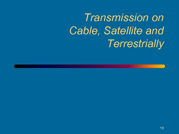 Transmission on Cable, Satellite and Terrestrially 16