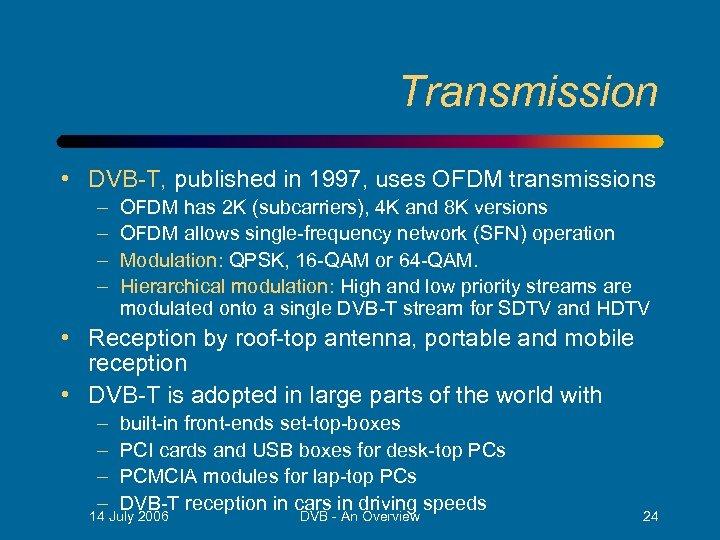 Transmission • DVB-T, published in 1997, uses OFDM transmissions – – OFDM has 2