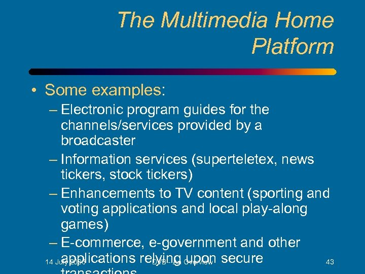 The Multimedia Home Platform • Some examples: – Electronic program guides for the channels/services