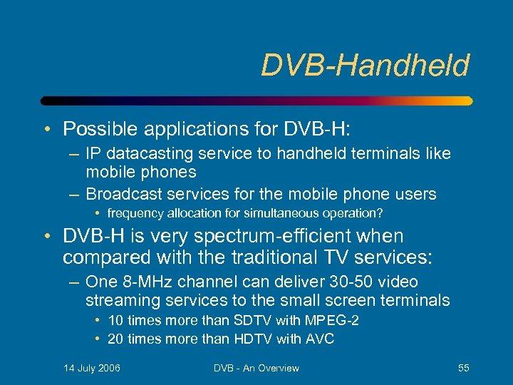 DVB-Handheld • Possible applications for DVB-H: – IP datacasting service to handheld terminals like