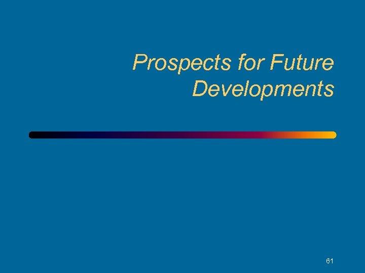 Prospects for Future Developments 61