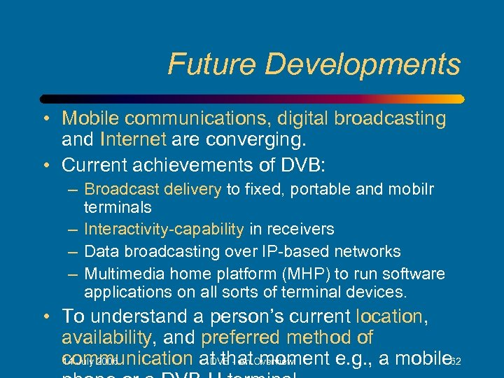 Future Developments • Mobile communications, digital broadcasting and Internet are converging. • Current achievements