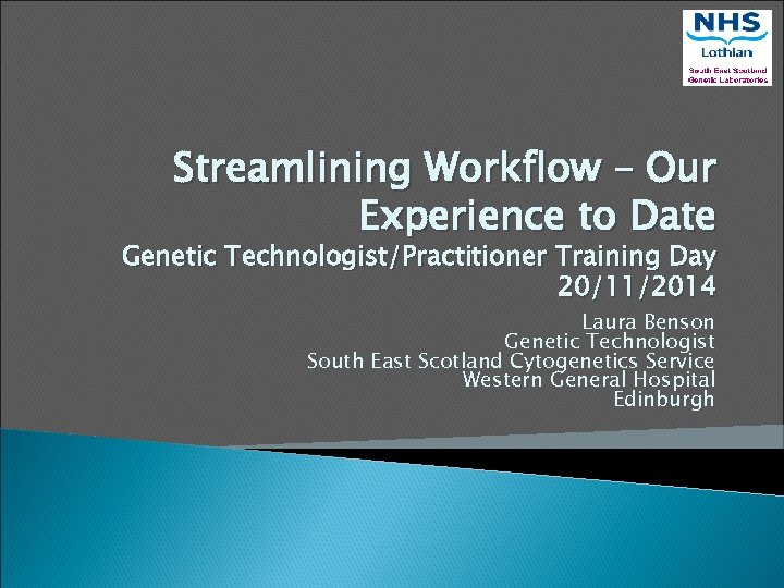 Streamlining Workflow – Our Experience to Date Genetic Technologist/Practitioner Training Day 20/11/2014 Laura Benson