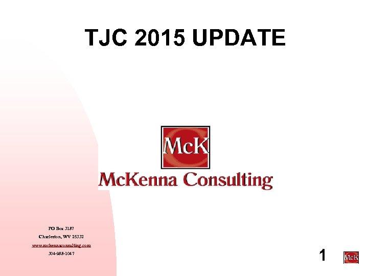 TJC 2015 UPDATE PO Box 3187 Charleston, WV 25332 www. mckennaconsulting. com 304 -988