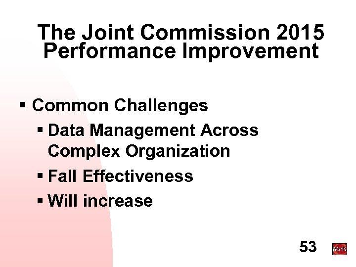 The Joint Commission 2015 Performance Improvement § Common Challenges § Data Management Across Complex