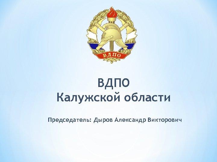 ВДПО Калужской области Председатель: Дыров Александр Викторович
