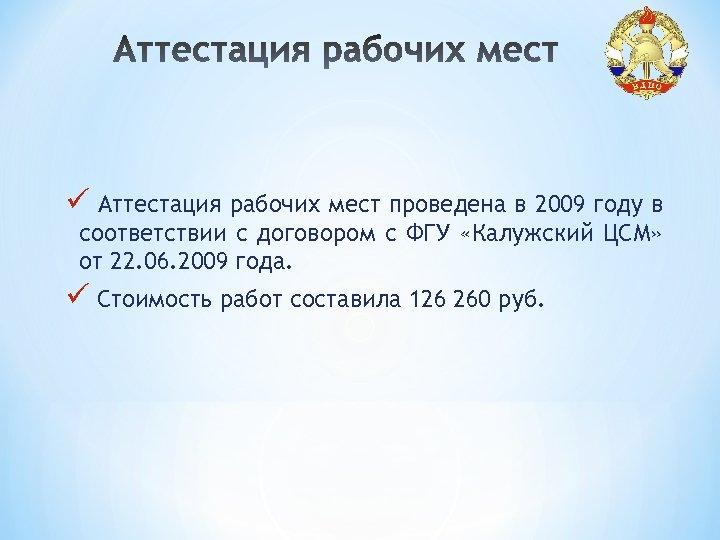 ü Аттестация рабочих мест проведена в 2009 году в соответствии с договором с ФГУ