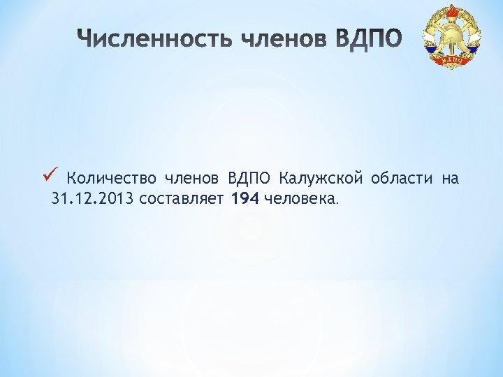 ü Количество членов ВДПО Калужской области на 31. 12. 2013 составляет 194 человека.