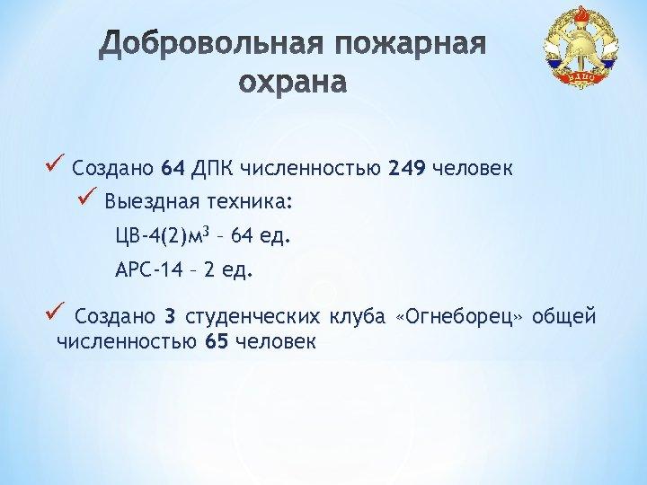 ü Создано 64 ДПК численностью 249 человек ü Выездная техника: ЦВ-4(2)м 3 – 64