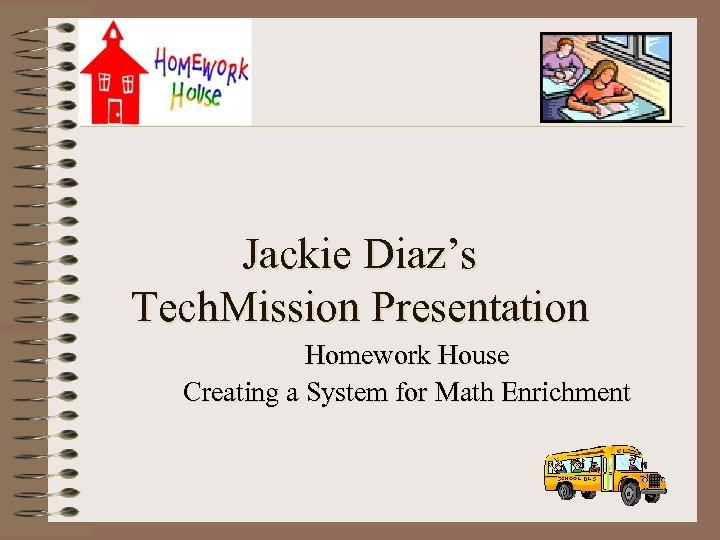 Jackie Diaz's Tech. Mission Presentation Homework House Creating a System for Math Enrichment