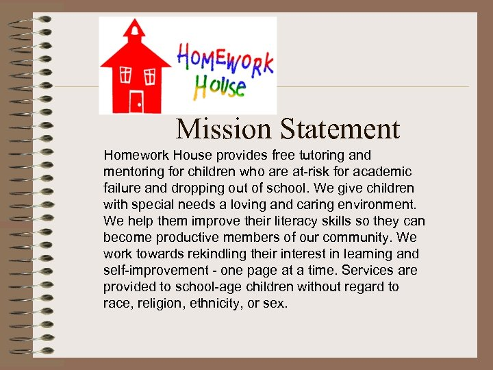 Mission Statement Homework House provides free tutoring and mentoring for children who are at-risk
