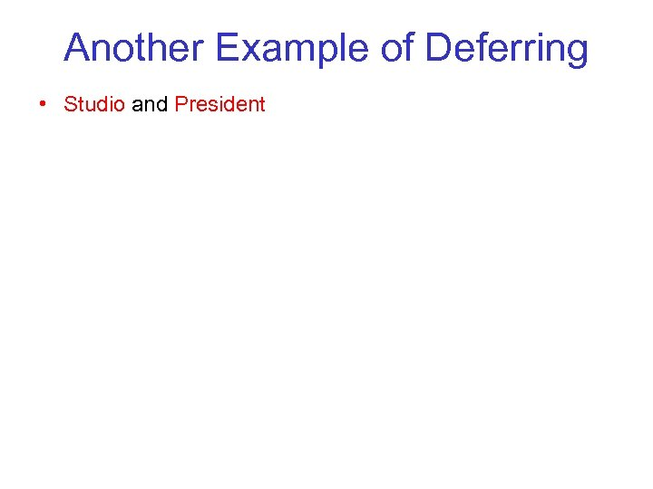 Another Example of Deferring • Studio and President