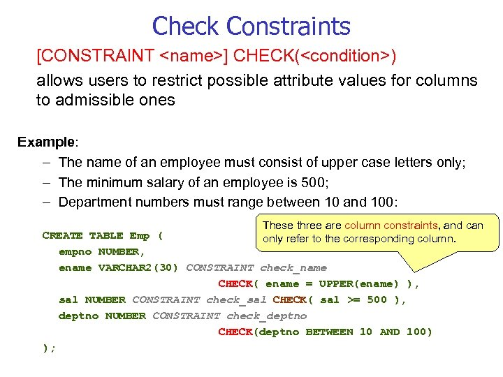 Check Constraints [CONSTRAINT <name>] CHECK(<condition>) allows users to restrict possible attribute values for columns