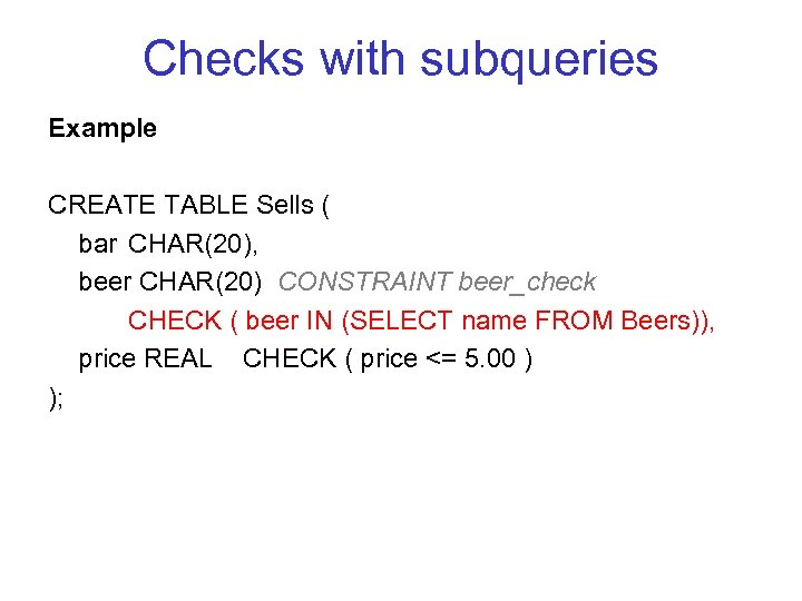 Checks with subqueries Example CREATE TABLE Sells ( bar CHAR(20), beer CHAR(20) CONSTRAINT beer_check