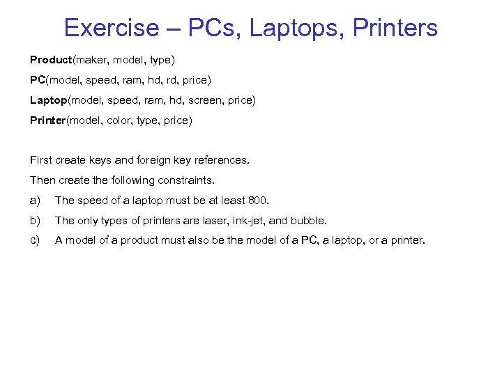 Exercise – PCs, Laptops, Printers Product(maker, model, type) PC(model, speed, ram, hd, rd, price)