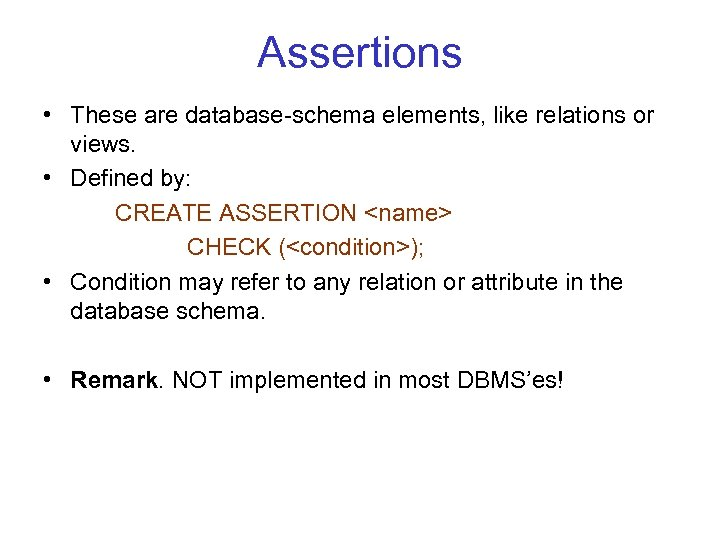Assertions • These are database schema elements, like relations or views. • Defined by:
