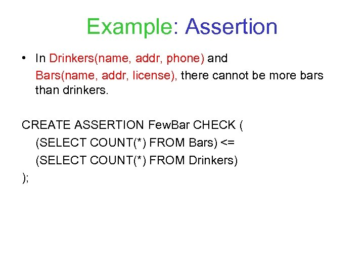 Example: Assertion • In Drinkers(name, addr, phone) and Bars(name, addr, license), there cannot be