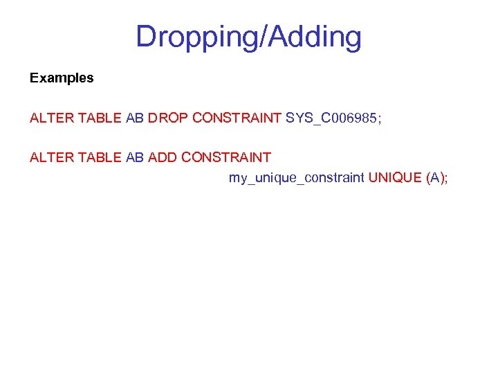 Dropping/Adding Examples ALTER TABLE AB DROP CONSTRAINT SYS_C 006985; ALTER TABLE AB ADD CONSTRAINT